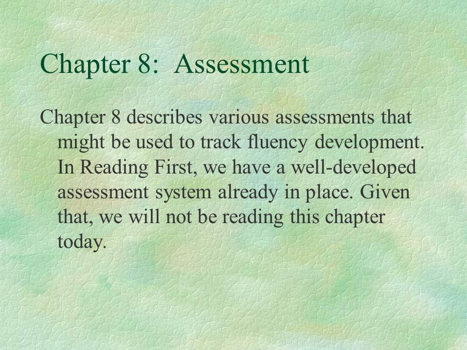 Chapter 8: Assessment Chapter 8 describes various assessments that might be used to track fluency development.