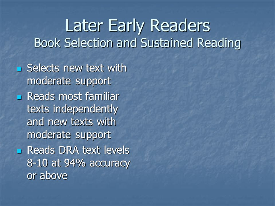 Later Early Readers Book Selection and Sustained Reading Selects new text with moderate support Selects new text with moderate support Reads most familiar texts independently and new texts with moderate support Reads most familiar texts independently and new texts with moderate support Reads DRA text levels 8-10 at 94% accuracy or above Reads DRA text levels 8-10 at 94% accuracy or above
