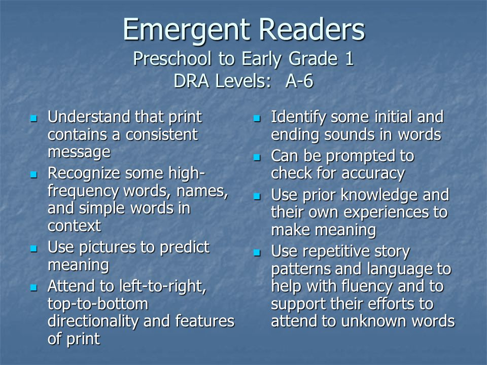 Emergent Readers Preschool to Early Grade 1 DRA Levels: A-6 Understand that print contains a consistent message Understand that print contains a consistent message Recognize some high- frequency words, names, and simple words in context Recognize some high- frequency words, names, and simple words in context Use pictures to predict meaning Use pictures to predict meaning Attend to left-to-right, top-to-bottom directionality and features of print Attend to left-to-right, top-to-bottom directionality and features of print Identify some initial and ending sounds in words Identify some initial and ending sounds in words Can be prompted to check for accuracy Can be prompted to check for accuracy Use prior knowledge and their own experiences to make meaning Use prior knowledge and their own experiences to make meaning Use repetitive story patterns and language to help with fluency and to support their efforts to attend to unknown words Use repetitive story patterns and language to help with fluency and to support their efforts to attend to unknown words