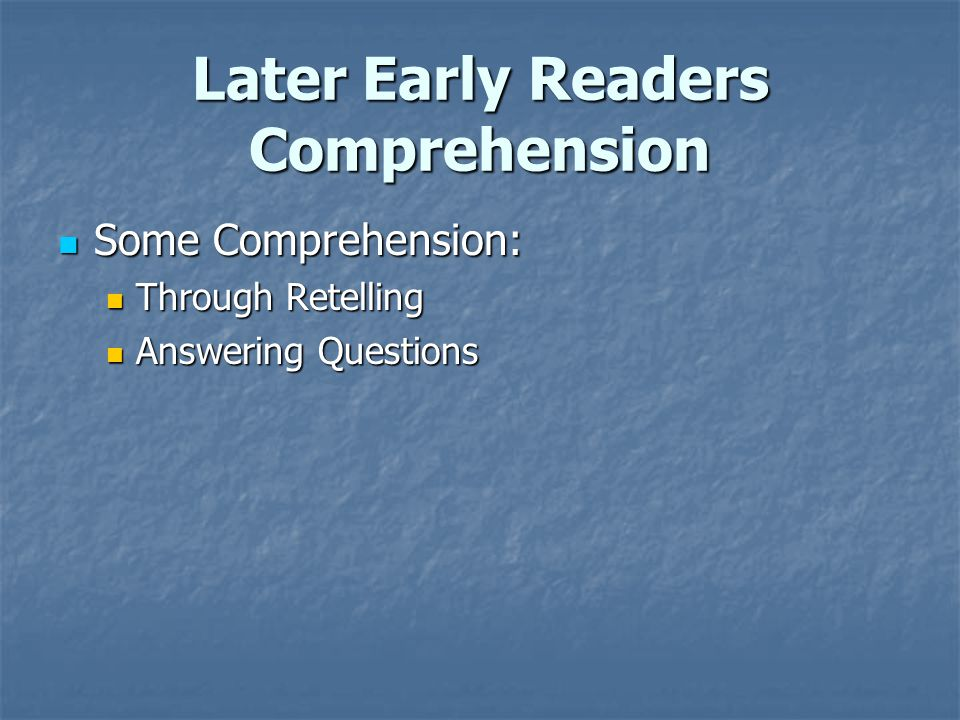 Later Early Readers Comprehension Some Comprehension: Some Comprehension: Through Retelling Through Retelling Answering Questions Answering Questions