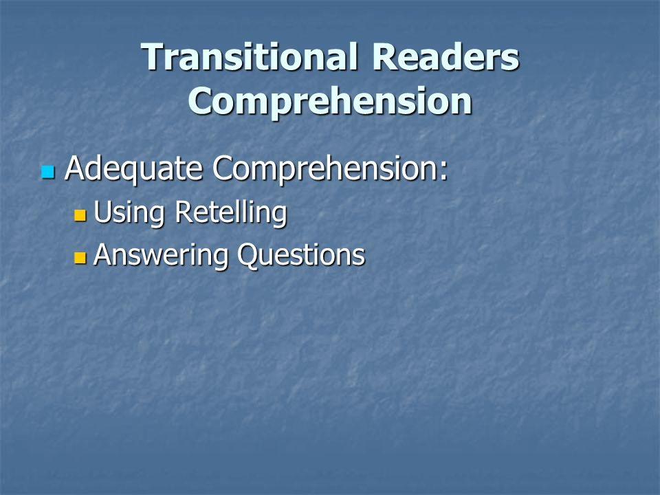 Transitional Readers Comprehension Adequate Comprehension: Adequate Comprehension: Using Retelling Using Retelling Answering Questions Answering Questions