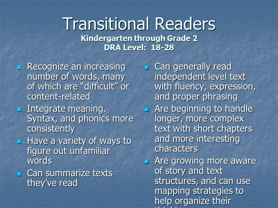 Later Fluent Readers Oral Reading and Use of Strategies Reads in longer, meaningful phrases; rate adjusted appropriately Reads in longer, meaningful phrases; rate adjusted appropriately Begins to explore subtle intonation that reflects mood, pace, and tension Begins to explore subtle intonation that reflects mood, pace, and tension At difficulty, uses efficient cues to problem-solve unknown words quickly At difficulty, uses efficient cues to problem-solve unknown words quickly Self-corrects all significant miscues quickly Self-corrects all significant miscues quickly