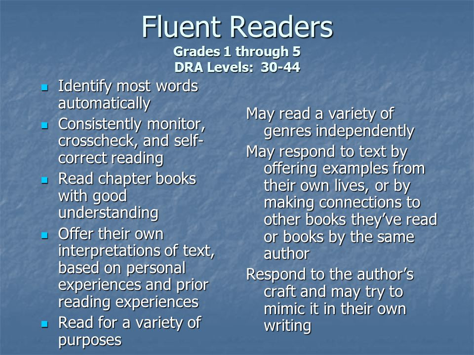 Fluent Readers Grades 1 through 5 DRA Levels: Identify most words automatically Identify most words automatically Consistently monitor, crosscheck, and self- correct reading Consistently monitor, crosscheck, and self- correct reading Read chapter books with good understanding Read chapter books with good understanding Offer their own interpretations of text, based on personal experiences and prior reading experiences Offer their own interpretations of text, based on personal experiences and prior reading experiences Read for a variety of purposes Read for a variety of purposes May read a variety of genres independently May respond to text by offering examples from their own lives, or by making connections to other books they've read or books by the same author Respond to the author's craft and may try to mimic it in their own writing