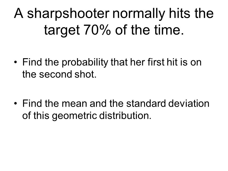 A sharpshooter normally hits the target 70% of the time. Find the probability that her first hit is on the second shot. Find the mean and the standard