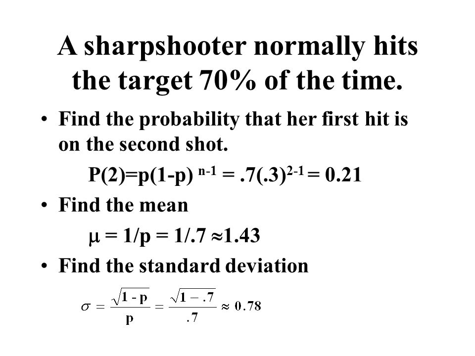 A sharpshooter normally hits the target 70% of the time. Find the probability that her first hit is on the second shot. P(2)=p(1-p) n-1 =.7(.3) 2-1 =