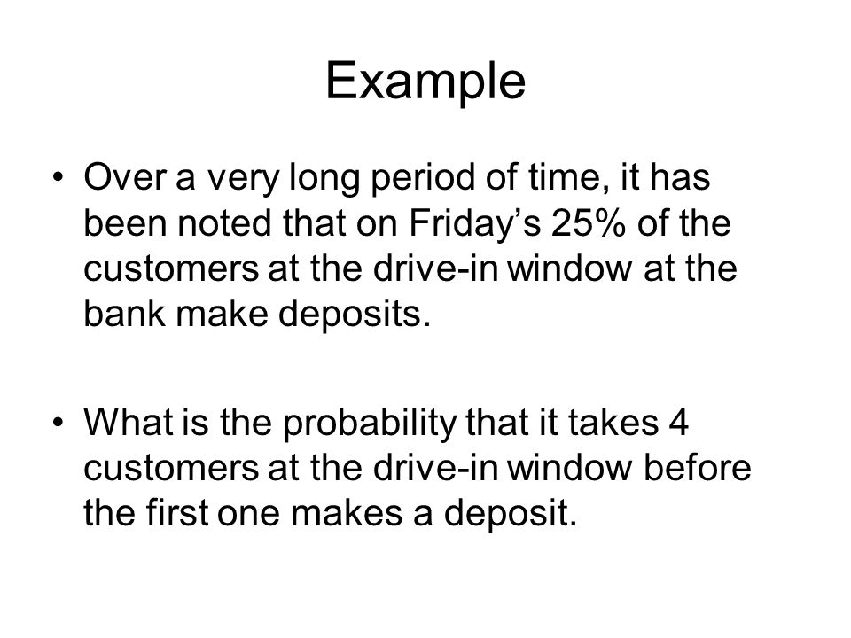 Example Over a very long period of time, it has been noted that on Friday's 25% of the customers at the drive-in window at the bank make deposits. Wha