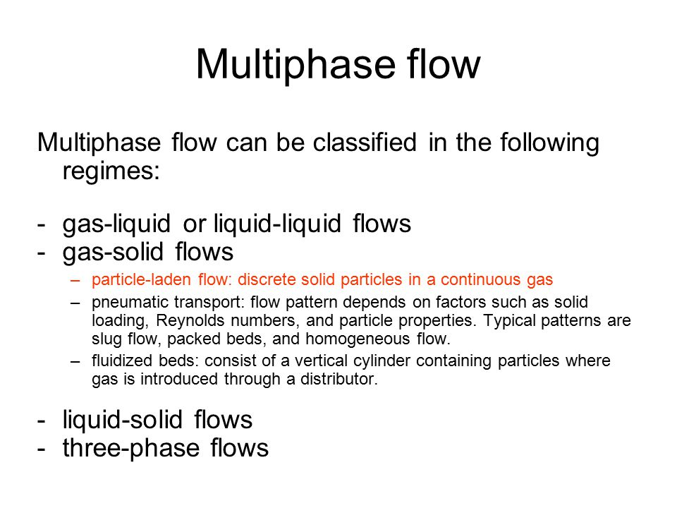 Multiphase flow Multiphase flow can be classified in the following regimes: -gas-liquid or liquid-liquid flows -gas-solid flows –particle-laden flow: discrete solid particles in a continuous gas –pneumatic transport: flow pattern depends on factors such as solid loading, Reynolds numbers, and particle properties.