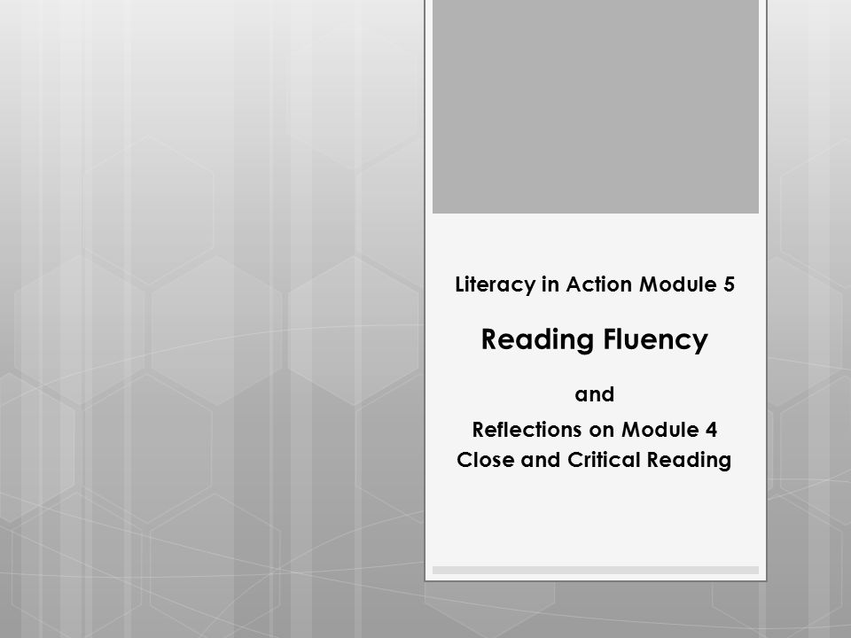 Literacy in Action Module 5 Reading Fluency and Reflections on Module 4 Close and Critical Reading