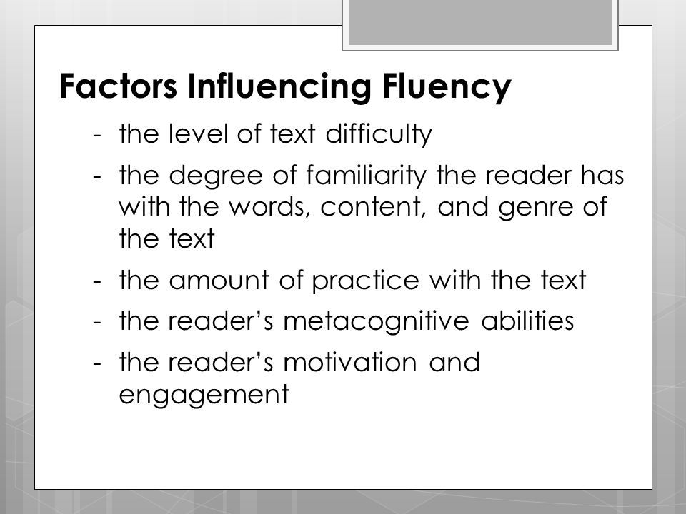 Factors Influencing Fluency -the level of text difficulty -the degree of familiarity the reader has with the words, content, and genre of the text -th