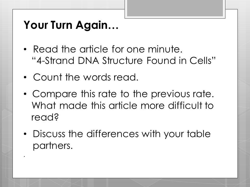 "Your Turn Again… Read the article for one minute. ""4-Strand DNA Structure Found in Cells"" Count the words read. Compare this rate to the previous rate"