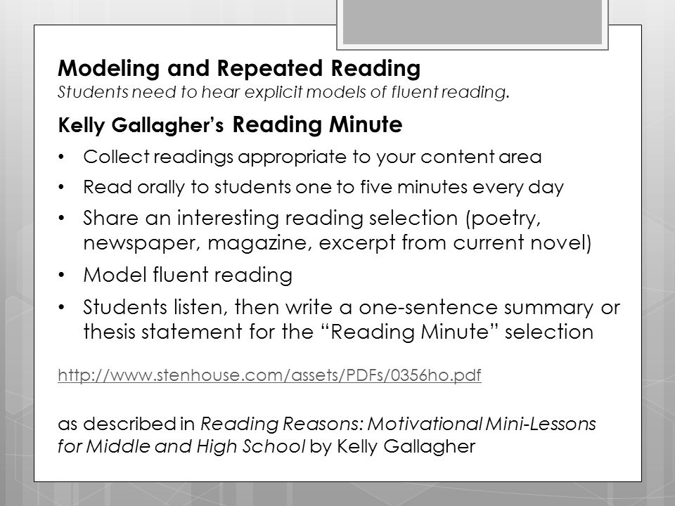 Modeling and Repeated Reading Students need to hear explicit models of fluent reading. Kelly Gallagher's Reading Minute Collect readings appropriate t