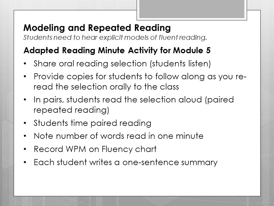 Modeling and Repeated Reading Students need to hear explicit models of fluent reading. Adapted Reading Minute Activity for Module 5 Share oral reading