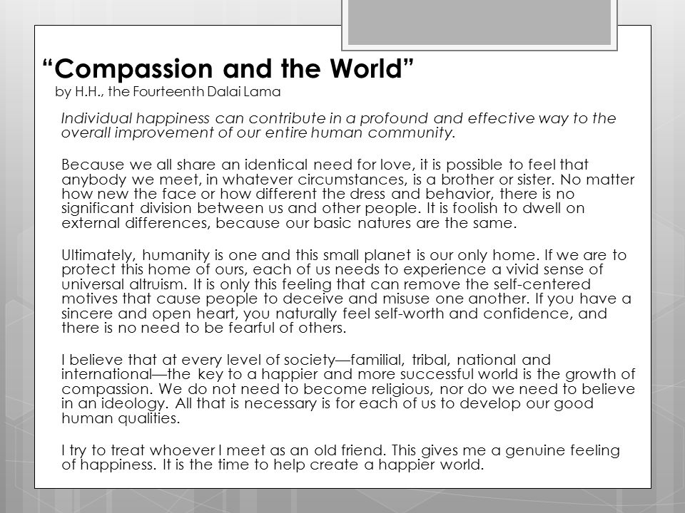 """Compassion and the World"" by H.H., the Fourteenth Dalai Lama Individual happiness can contribute in a profound and effective way to the overall impro"