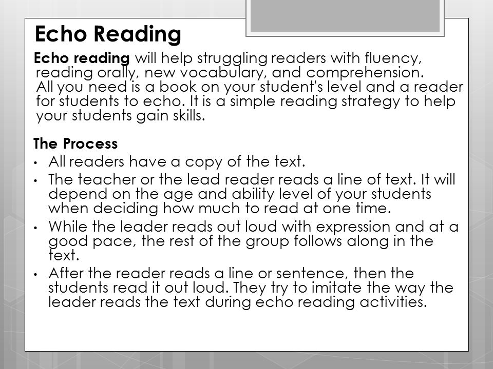 Echo Reading Echo reading will help struggling readers with fluency, reading orally, new vocabulary, and comprehension. All you need is a book on your