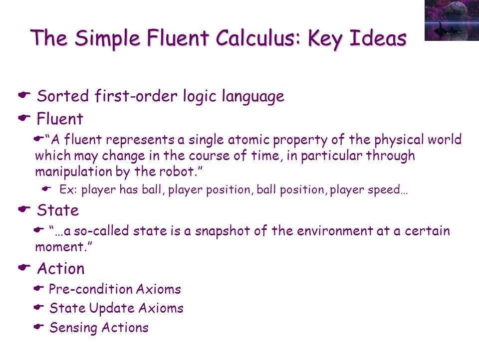 "The Simple Fluent Calculus: Key Ideas  Sorted first-order logic language  Fluent  ""A fluent represents a single atomic property of the physical wor"