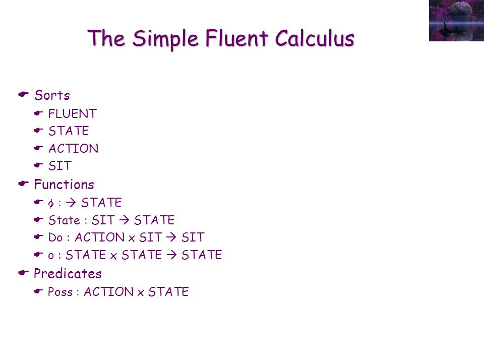 The Simple Fluent Calculus  Sorts  FLUENT  STATE  ACTION  SIT  Functions   :  STATE  State : SIT  STATE  Do : ACTION x SIT  SIT  o : STA