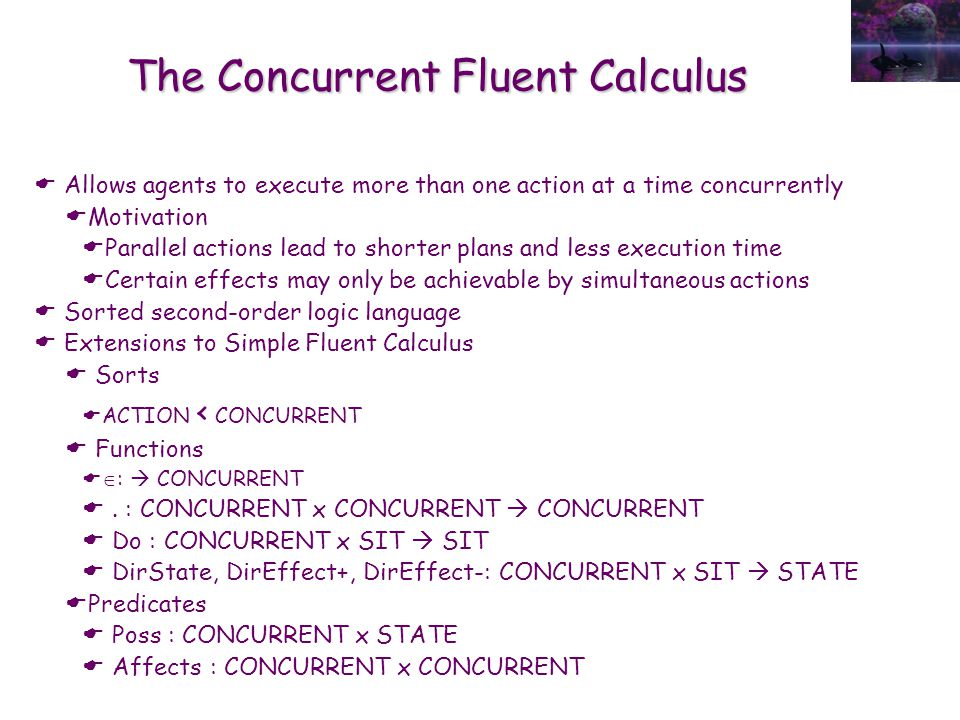 The Concurrent Fluent Calculus  Allows agents to execute more than one action at a time concurrently  Motivation  Parallel actions lead to shorter