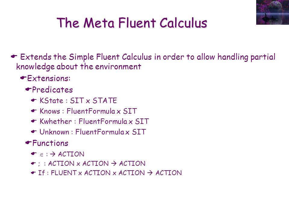 The Meta Fluent Calculus  Extends the Simple Fluent Calculus in order to allow handling partial knowledge about the environment  Extensions:  Predi