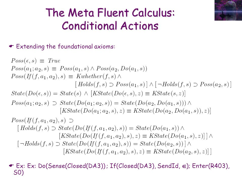 The Meta Fluent Calculus: Conditional Actions  Extending the foundational axioms:  Ex: Ex: Do(Sense(Closed(DA3)) ; If(Closed(DA3), SendId,  ); Ente