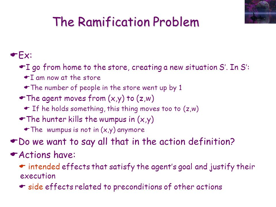 The Ramification Problem  Ex:  I go from home to the store, creating a new situation S'. In S':  I am now at the store  The number of people in th