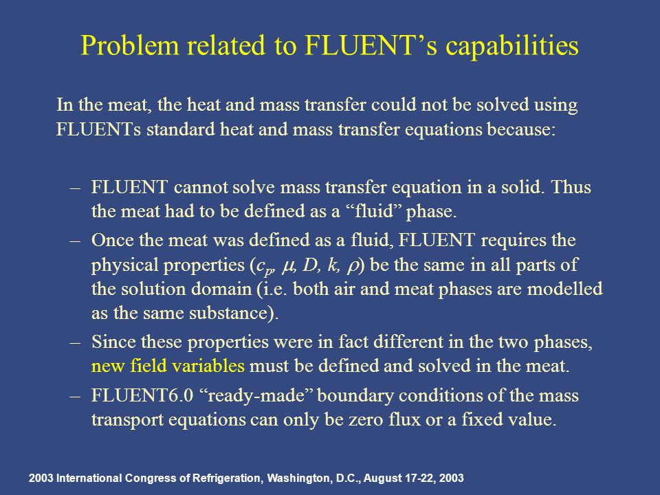 2003 International Congress of Refrigeration, Washington, D.C., August 17-22, 2003 Problem related to FLUENT's capabilities In the meat, the heat and mass transfer could not be solved using FLUENTs standard heat and mass transfer equations because: –FLUENT cannot solve mass transfer equation in a solid.