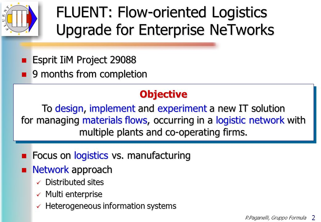 2 P.Paganelli, Gruppo Formula Objective To design, implement and experiment a new IT solution for managing materials flows, occurring in a logistic network with multiple plants and co-operating firms.