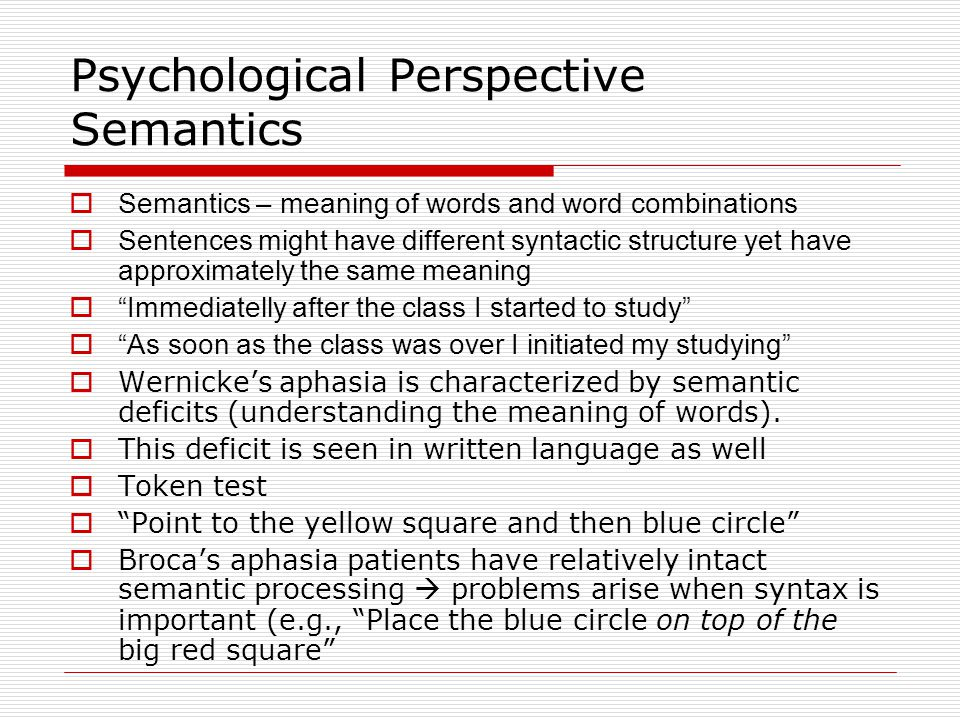 Psychological Perspective Summary Location of Damage PhonemesSyntaxSemantics Anterior (e.g., Broca's aphasia) Difficulty in producing particular phonemes ImpairedUnimpaired (unless syntax important) Posterior (e.g., Wernicke's aphasia) Phoneme substitutions Relatively Unimpaired Impaired  Summary of neurological and psychological perspectives: 1.Anterior regions (i.e., the frontal lobe) is important for speech production and syntax 2.Posterior regions (i.e., temporal and parietal lobe) is important for comprehension and semantic processing