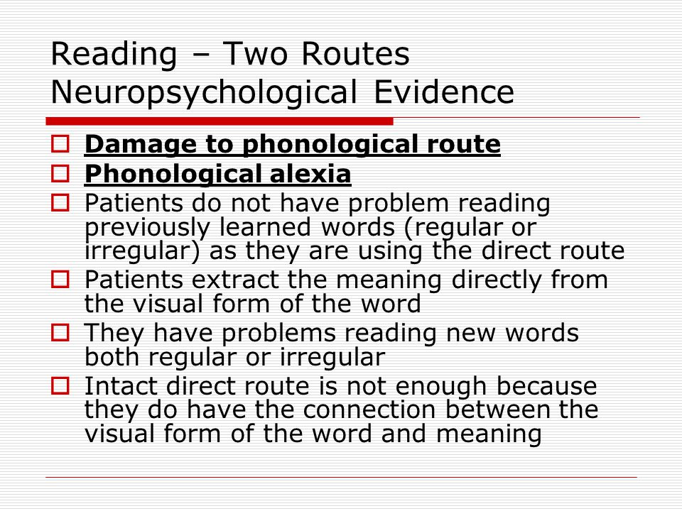 Reading – Two Routes Neuropsychological Evidence  Deep alexia (related to phonological alexia)  Key feature are semantic errors  Patients read semantically related words in place of the word they are trying to read  merry as Christmas  cow as horse  food store as grocery store  Function words are very difficult for these patients  Concrete words better than abstract words  Unable to read nonwords.