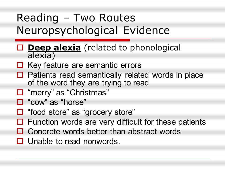Reading – Other Deficits Attentional Dyslexia  Reading individual letters or words is normal  Unable to read if more than one type of stimulus is present in the visual field