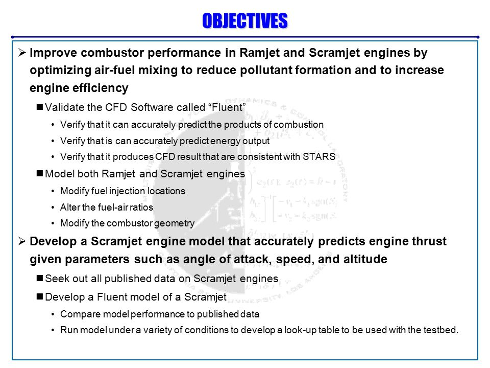 OBJECTIVES  Improve combustor performance in Ramjet and Scramjet engines by optimizing air-fuel mixing to reduce pollutant formation and to increase engine efficiency Validate the CFD Software called Fluent Verify that it can accurately predict the products of combustion Verify that is can accurately predict energy output Verify that it produces CFD result that are consistent with STARS Model both Ramjet and Scramjet engines Modify fuel injection locations Alter the fuel-air ratios Modify the combustor geometry  Develop a Scramjet engine model that accurately predicts engine thrust given parameters such as angle of attack, speed, and altitude Seek out all published data on Scramjet engines Develop a Fluent model of a Scramjet Compare model performance to published data Run model under a variety of conditions to develop a look-up table to be used with the testbed.