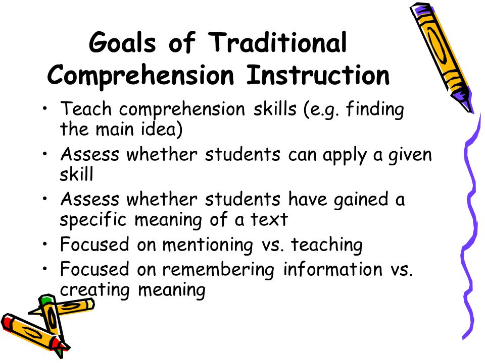 Goals of Traditional Comprehension Instruction Teach comprehension skills (e.g. finding the main idea) Assess whether students can apply a given skill
