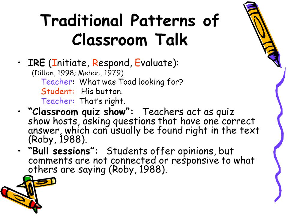 Traditional Patterns of Classroom Talk IRE (Initiate, Respond, Evaluate): (Dillon, 1998; Mehan, 1979) Teacher: What was Toad looking for.