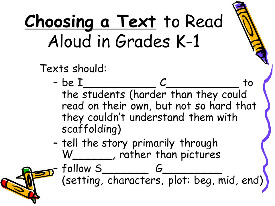Choosing a Text to Read Aloud in Grades K-1 Texts should: –be I___________ C___________ to the students (harder than they could read on their own, but