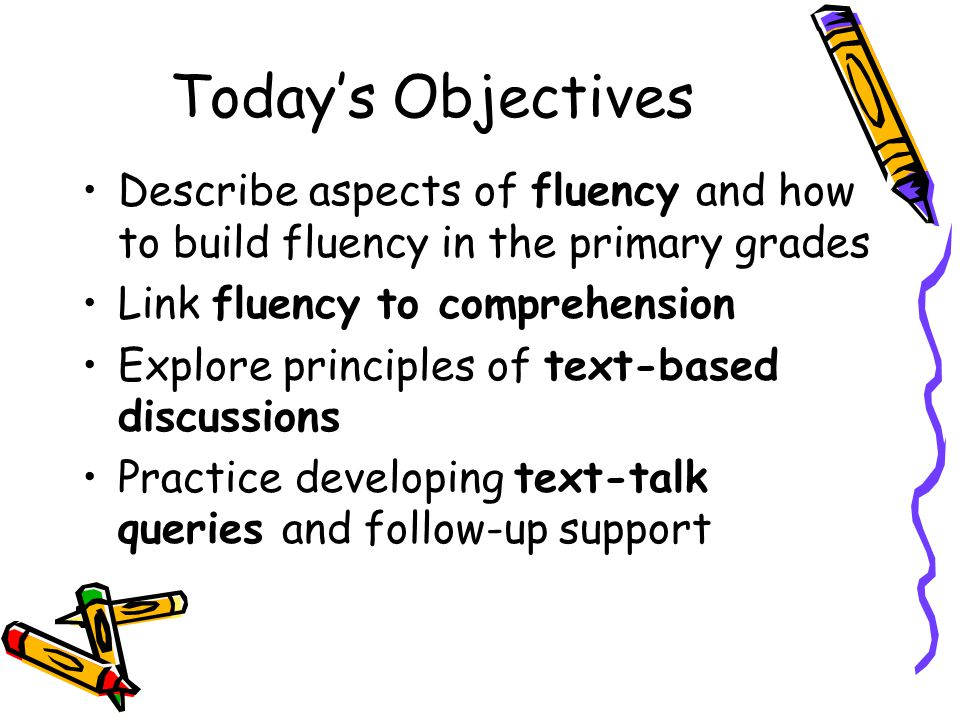 Today's Objectives Describe aspects of fluency and how to build fluency in the primary grades Link fluency to comprehension Explore principles of text