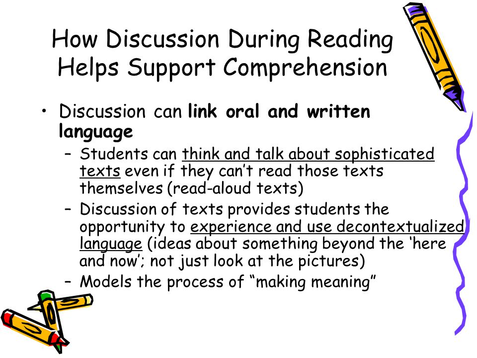 How Discussion During Reading Helps Support Comprehension Discussion can link oral and written language –Students can think and talk about sophisticated texts even if they can't read those texts themselves (read-aloud texts) –Discussion of texts provides students the opportunity to experience and use decontextualized language (ideas about something beyond the 'here and now'; not just look at the pictures) –Models the process of making meaning