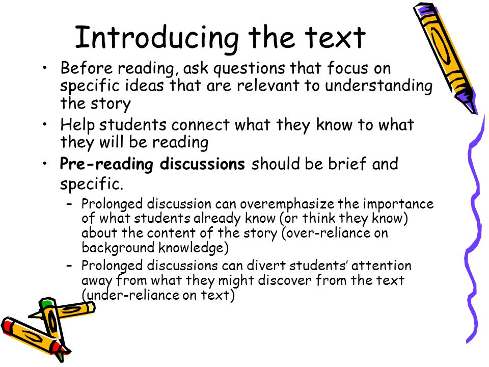 Introducing the text Before reading, ask questions that focus on specific ideas that are relevant to understanding the story Help students connect what they know to what they will be reading Pre-reading discussions should be brief and specific.
