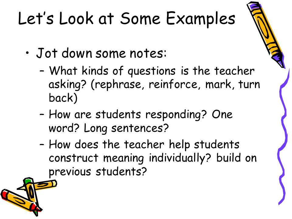 Let's Look at Some Examples Jot down some notes: –What kinds of questions is the teacher asking? (rephrase, reinforce, mark, turn back) –How are stude