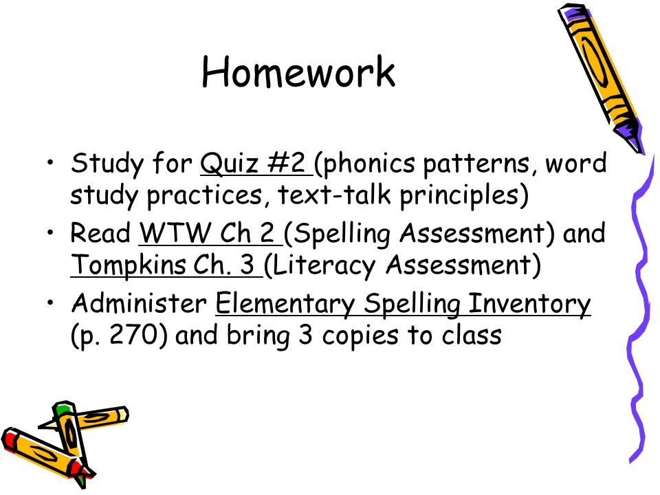 Homework Study for Quiz #2 (phonics patterns, word study practices, text-talk principles) Read WTW Ch 2 (Spelling Assessment) and Tompkins Ch.