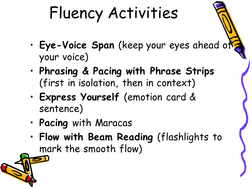 Fluency Activities Eye-Voice Span (keep your eyes ahead of your voice) Phrasing & Pacing with Phrase Strips (first in isolation, then in context) Expr