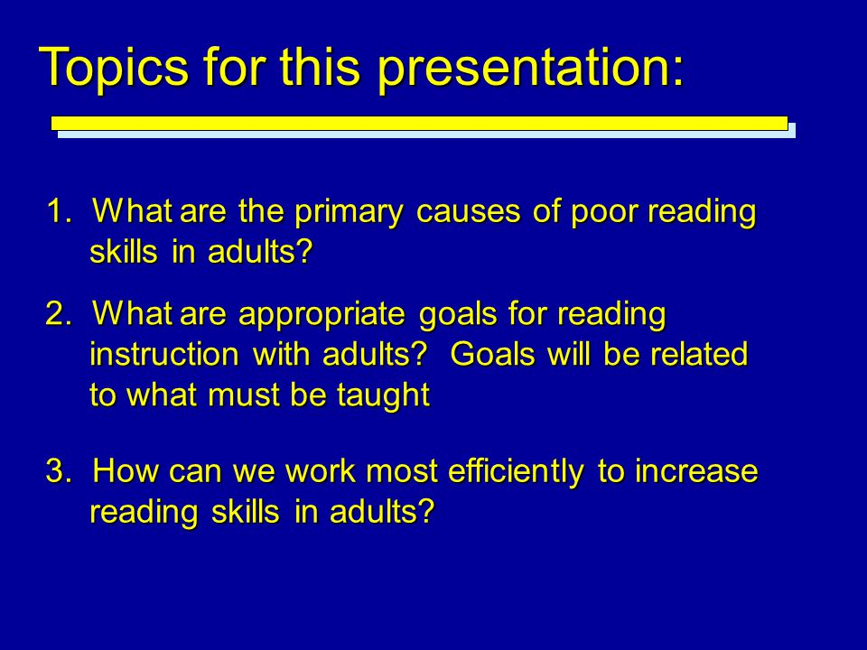 1. What are the primary causes of poor reading skills in adults? Topics for this presentation: 2. What are appropriate goals for reading instruction w