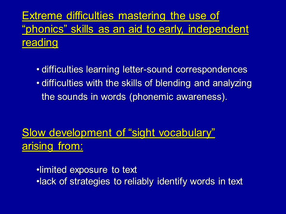 Children who experience difficulties acquiring accurate and fluent word reading skills show two kinds of difficulties with word reading When asked to read grade level text: 1.
