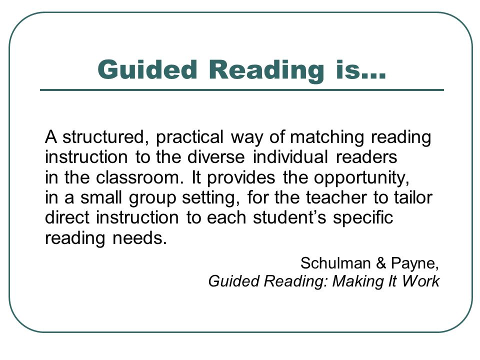 Guided Reading is… A structured, practical way of matching reading instruction to the diverse individual readers in the classroom.