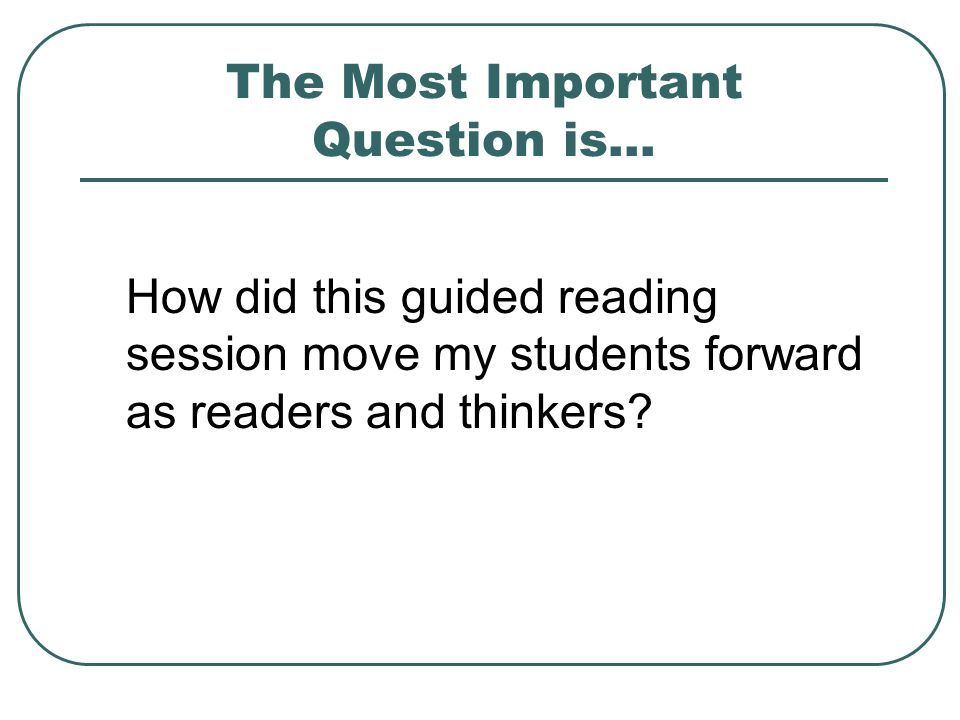 The Most Important Question is… How did this guided reading session move my students forward as readers and thinkers?