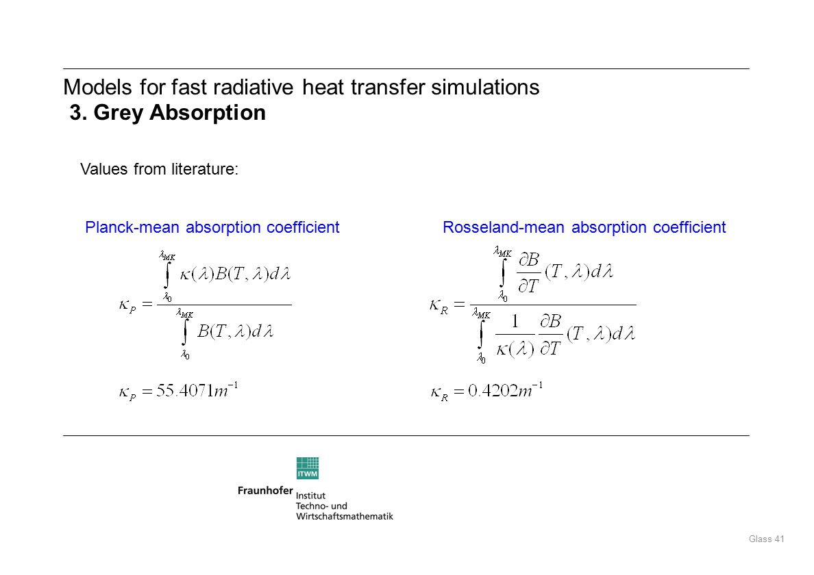 Glass 41 Values from literature: Planck-mean absorption coefficient Rosseland-mean absorption coefficient Models for fast radiative heat transfer simulations 3.