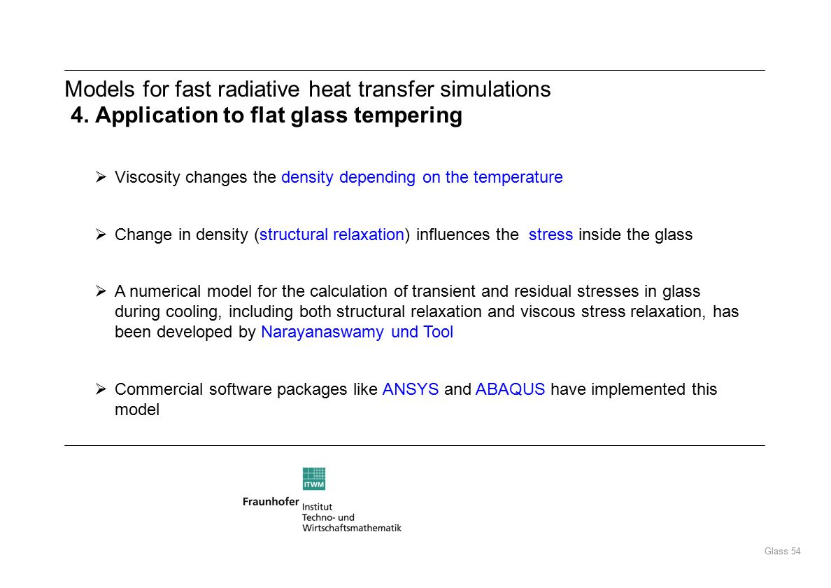 Glass 54  Viscosity changes the density depending on the temperature  Change in density (structural relaxation) influences the stress inside the glass  A numerical model for the calculation of transient and residual stresses in glass during cooling, including both structural relaxation and viscous stress relaxation, has been developed by Narayanaswamy und Tool  Commercial software packages like ANSYS and ABAQUS have implemented this model Models for fast radiative heat transfer simulations 4.