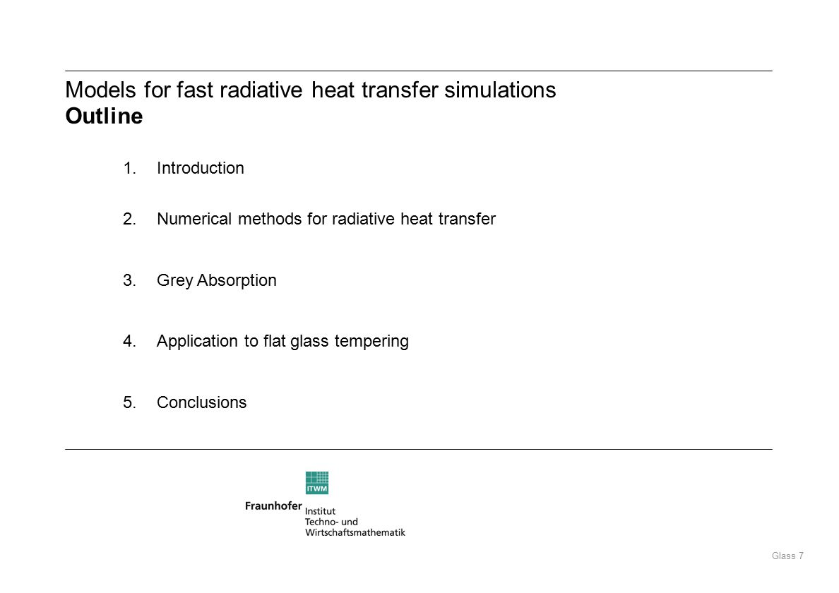 Glass 7 Models for fast radiative heat transfer simulations Outline 1.Introduction 2.Numerical methods for radiative heat transfer 3.Grey Absorption 4.Application to flat glass tempering 5.Conclusions