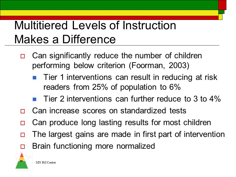 MN RtI Center Multitiered Levels of Instruction Makes a Difference  Can significantly reduce the number of children performing below criterion (Foorman, 2003) Tier 1 interventions can result in reducing at risk readers from 25% of population to 6% Tier 2 interventions can further reduce to 3 to 4%  Can increase scores on standardized tests  Can produce long lasting results for most children  The largest gains are made in first part of intervention  Brain functioning more normalized