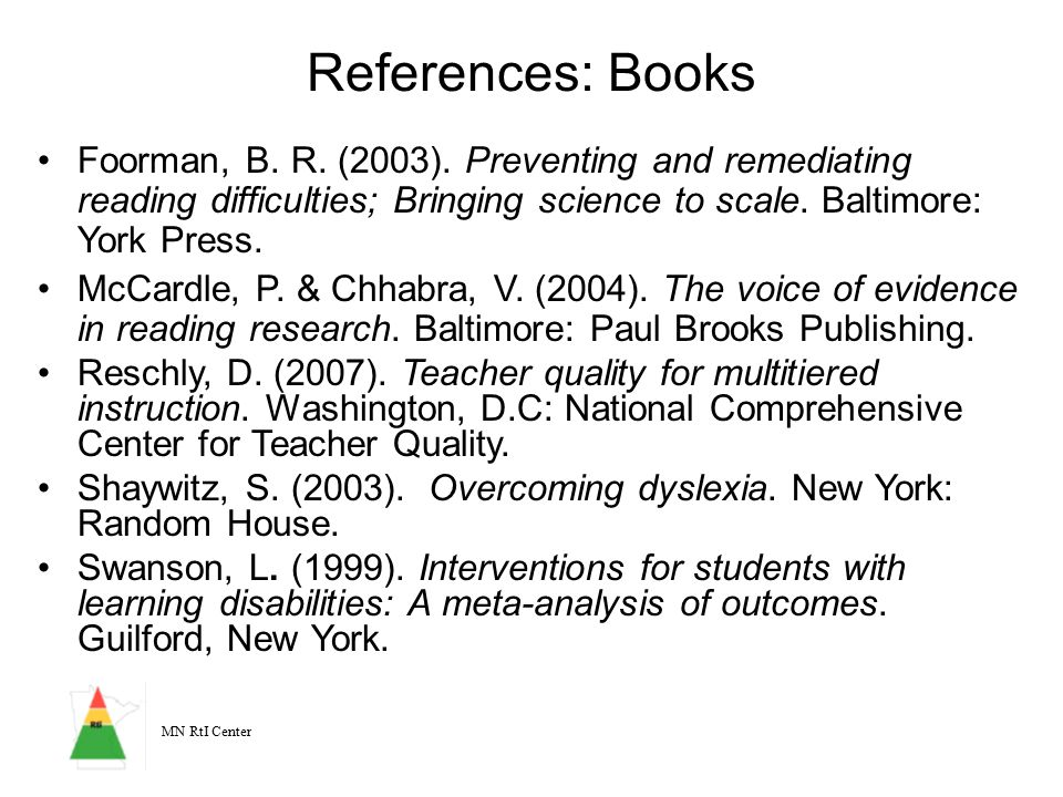 MN RtI Center References: Books Foorman, B. R. (2003). Preventing and remediating reading difficulties; Bringing science to scale. Baltimore: York Pre