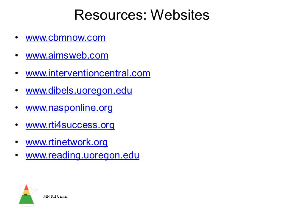 MN RtI Center Resources: Websites (Cont'd) Florida Center for Reading Research –www.fcrr.orgwww.fcrr.org Institute for Education Sciences –www.ed.gov/about/offices/list/ies/index.htmlwww.ed.gov/about/offices/list/ies/index.html What Works Clearinghouse –www.w-w-c.org/www.w-w-c.org/ Vaughn Gross Center for Reading and Language Arts –www.texasreading.orgwww.texasreading.org Institute of Child Health and Human Development.