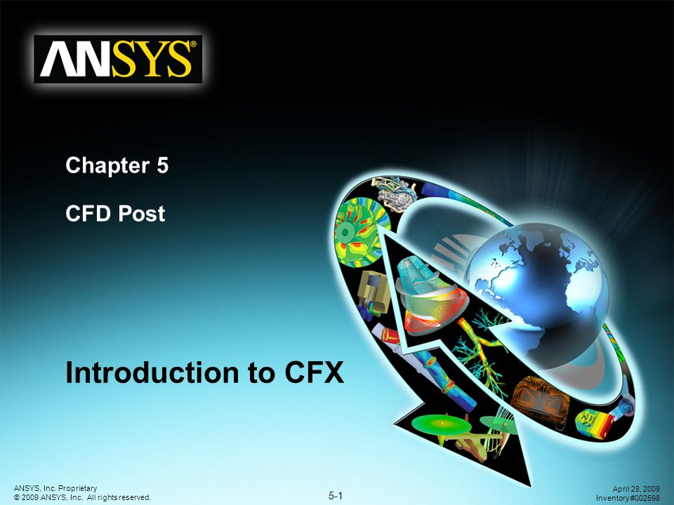 5-1 ANSYS, Inc. Proprietary © 2009 ANSYS, Inc. All rights reserved. April 28, 2009 Inventory #002598 Chapter 5 CFD Post Introduction to CFX